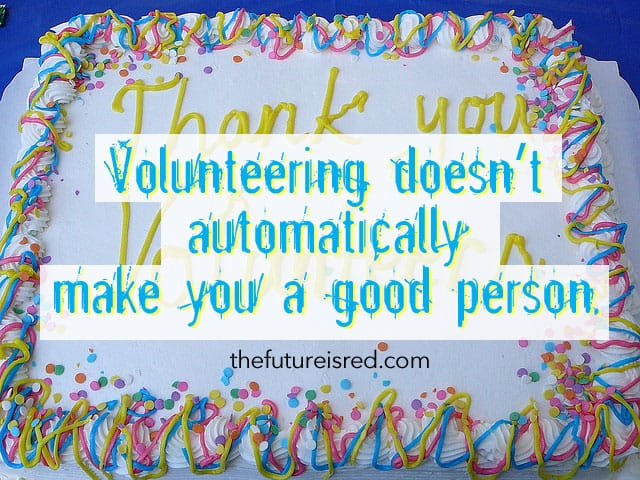 Volunteering doesn't automatically make you a good person: THE APPENDIX